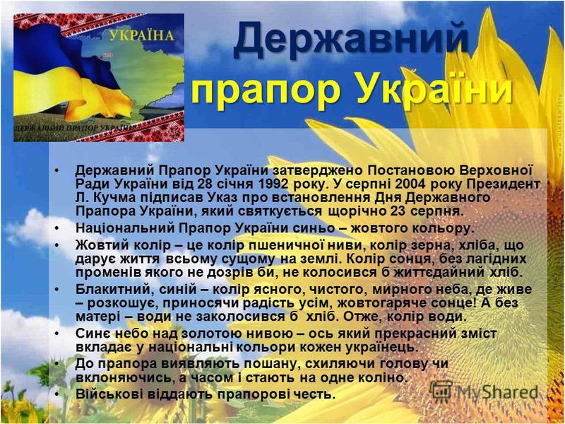Державний прапор України Державний Прапор України затверджено Постановою Верховної Ради України від 28 січня 1992 року. У серпні 2004 року Президент Л. Кучма підписав Указ про встановлення Дня Державного Прапора України, який святкується щорічно 23 с