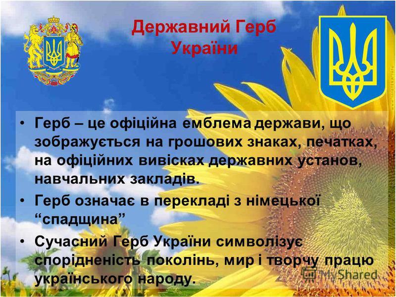 Державний Герб України Герб – це офіційна емблема держави, що зображується на грошових знаках, печатках, на офіційних вивісках державних установ, навчальних закладів. Герб означає в перекладі з німецької спадщина Сучасний Герб України символізує спор