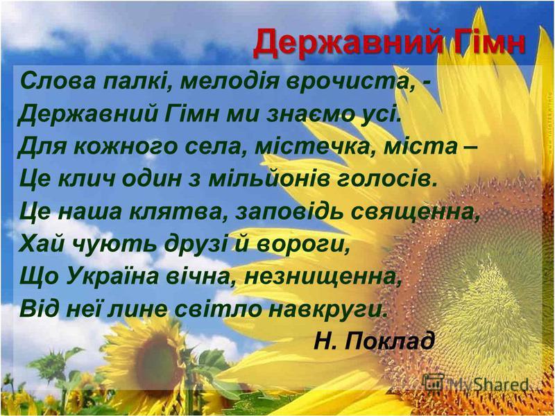 Державний Гімн Слова палкі, мелодія врочиста, - Державний Гімн ми знаємо усі. Для кожного села, містечка, міста – Це клич один з мільйонів голосів. Це наша клятва, заповідь священна, Хай чують друзі й вороги, Що Україна вічна, незнищенна, Від неї лин