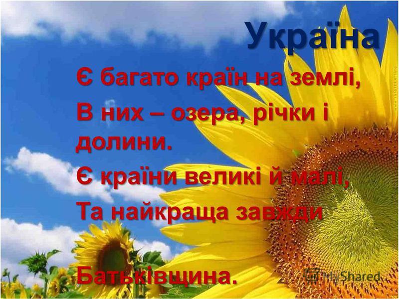 Україна Є багато країн на землі, В них – озера, річки і долини. Є країни великі й малі, Та найкраща завжди Батьківщина. Батьківщина.