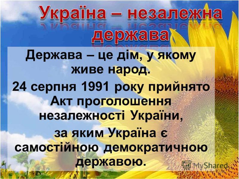 Держава – це дім, у якому живе народ. 24 серпня 1991 року прийнято Акт проголошення незалежності України, за яким Україна є самостійною демократичною державою.