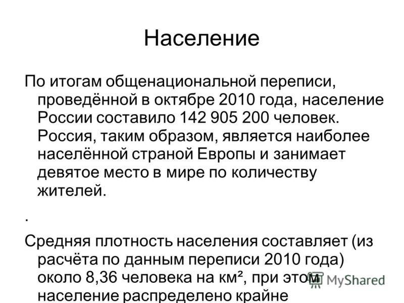 Население По итогам общенациональной переписи, проведённой в октябре 2010 года, население России составило 142 905 200 человек. Россия, таким образом, является наиболее населённой страной Европы и занимает девятое место в мире по количеству жителей..