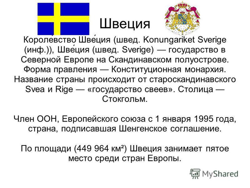 Швеция Короле́вство Шве́ция (швед. Konungariket Sverige (инф.)), Шве́ция (швед. Sverige) государство в Северной Европе на Скандинавском полуострове. Форма правления Конституционная монархия. Название страны происходит от старо скандинавского Svea и R
