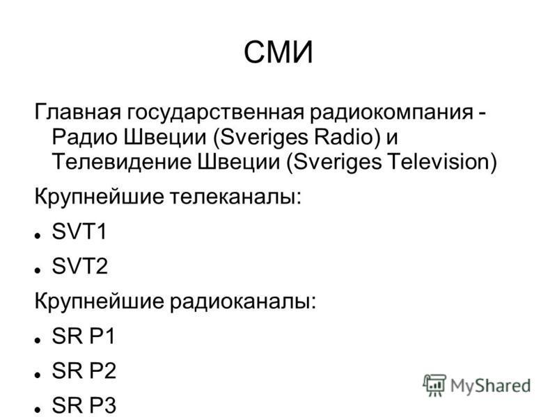 СМИ Главная государственная радиокомпания - Радио Швеции (Sveriges Radio) и Телевидение Швеции (Sveriges Television) Крупнейшие телеканалы: SVT1 SVT2 Крупнейшие радиоканалы: SR P1 SR P2 SR P3 SR P4