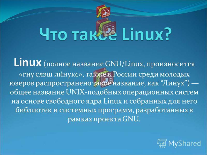 Linux (полное название GNU/Linux, произносится «гну слэш ли́нукс», также в России среди молодых юзеров распространено такое название, как Линух) общее название UNIX-подобных операционных систем на основе свободного ядра Linux и собранных для него биб