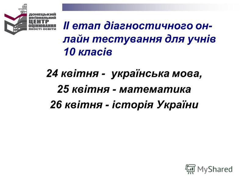 24 квітня - українська мова, 25 квітня - математика 26 квітня - історія України ІІ етап діагностичного он- лайн тестування для учнів 10 класів