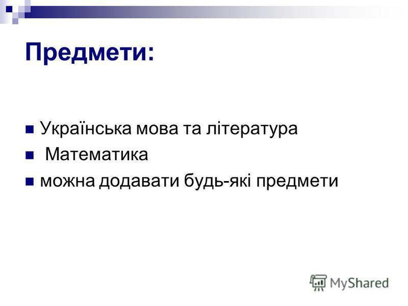 Предмети: Українська мова та література Математика можна додавати будь-які предмети