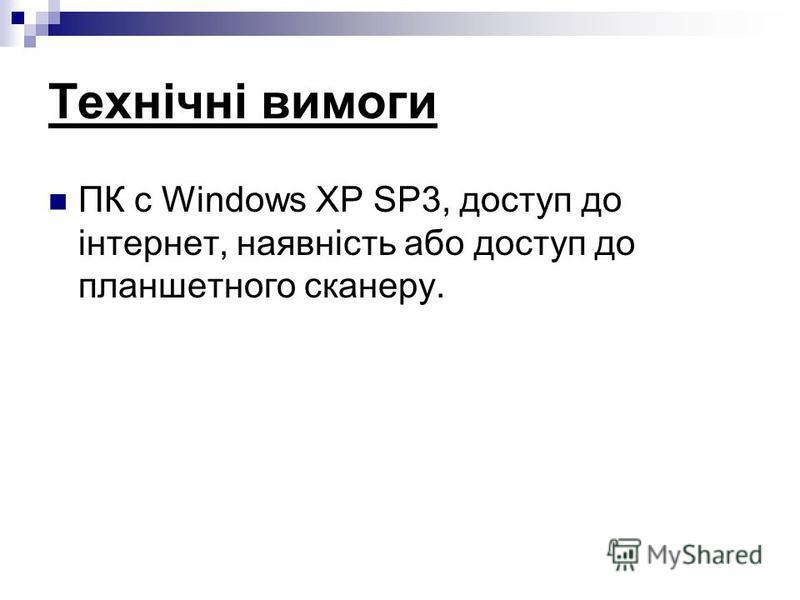 Технічні вимоги ПК с Windows XP SP3, доступ до інтернет, наявність або доступ до планшетного сканеру.