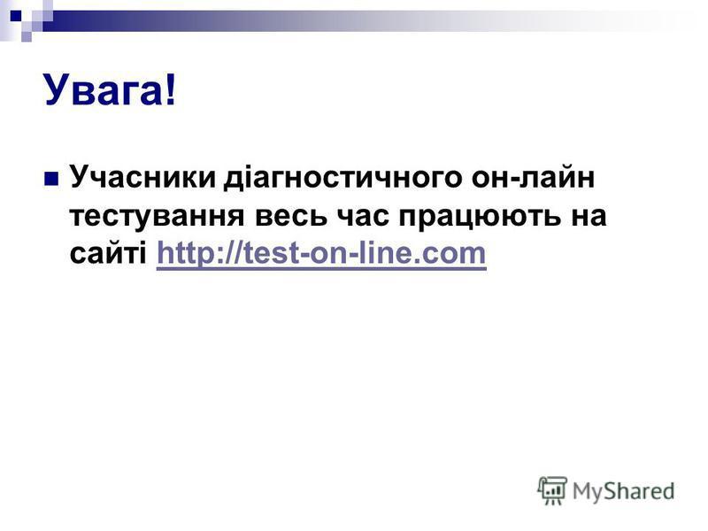 Увага! Учасники діагностичного он-лайн тестування весь час працюють на сайті http://test-on-line.comhttp://test-on-line.com