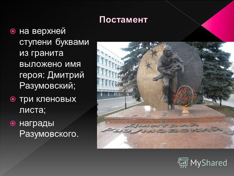 на верхней ступени буквами из гранита выложено имя героя: Дмитрий Разумовский; три кленовых листа; награды Разумовского.