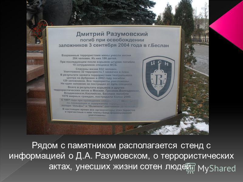 Рядом с памятником располагается стенд с информацией о Д.А. Разумовском, о террористических актах, унесших жизни сотен людей.