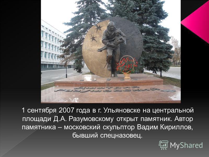 1 сентября 2007 года в г. Ульяновске на центральной площади Д.А. Разумовскому открыт памятник. Автор памятника – московский скульптор Вадим Кириллов, бывший спецназовец.