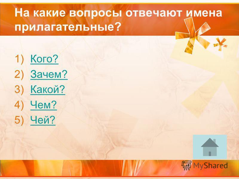 На какие вопросы отвечают имена прилагательные? 1)Кого?Кого? 2)Зачем?Зачем? 3)Какой?Какой? 4)Чем?Чем? 5)Чей?Чей?