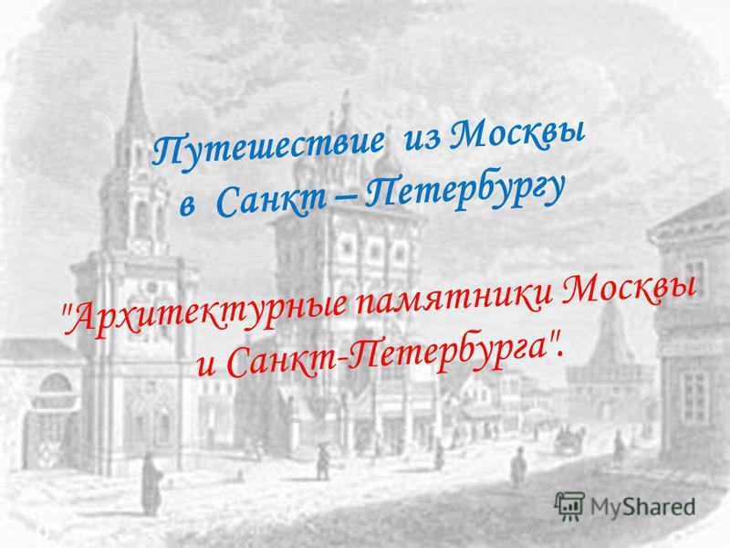 Путешествие из Москвы в Санкт – Петербургу Архитектурные памятники Москвы и Санкт-Петербурга.