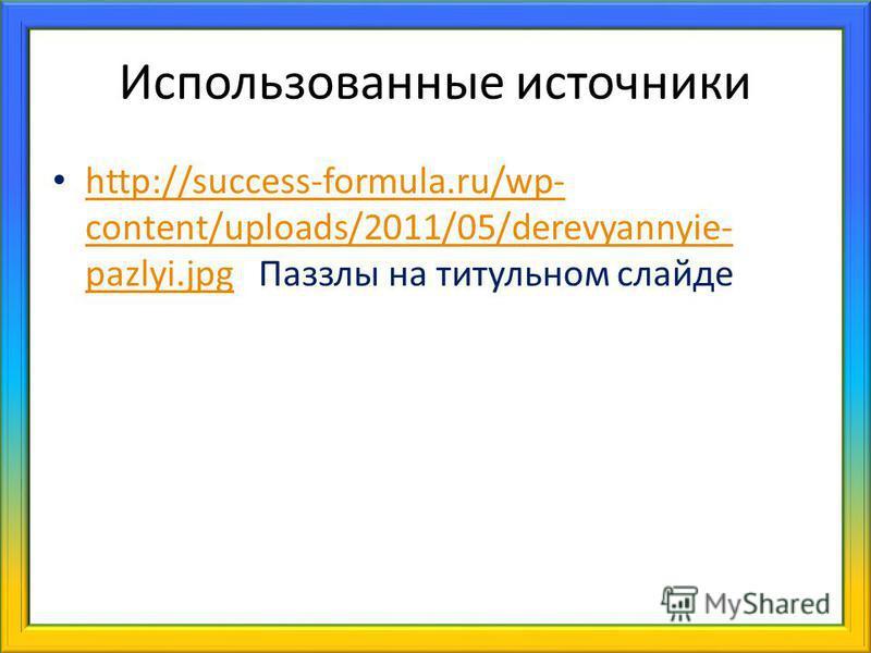 Использованные источники http://success-formula.ru/wp- content/uploads/2011/05/derevyannyie- pazlyi.jpg Паззлы на титульном слайде http://success-formula.ru/wp- content/uploads/2011/05/derevyannyie- pazlyi.jpg