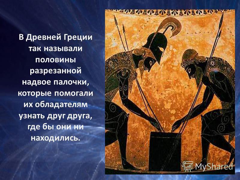 В Древней Греции так называли половины разрезанной надвое палочки, которые помогали их обладателям узнать друг друга, где бы они ни находились.