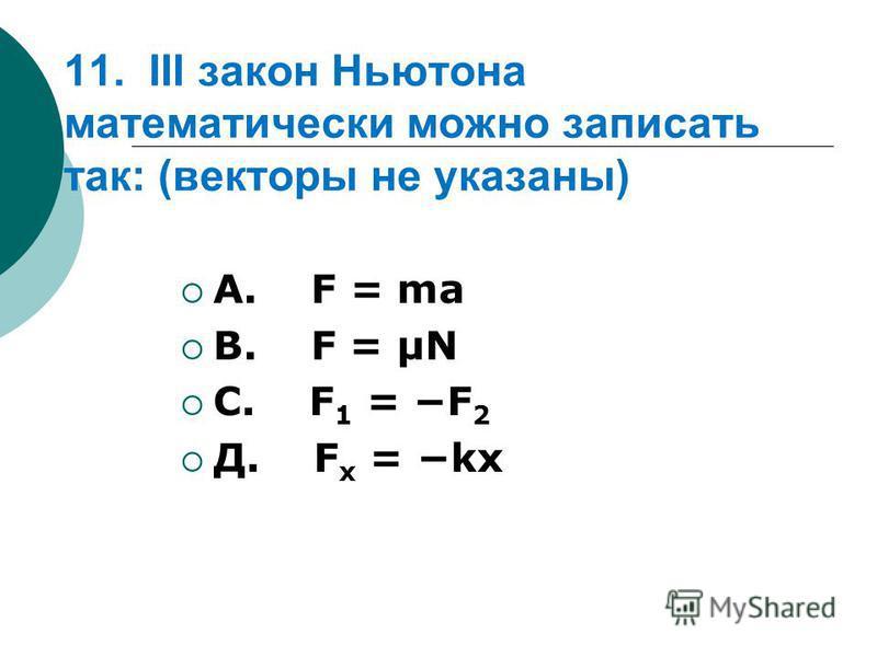 11. III закон Ньютона математически можно записать так: (векторы не указаны) А. F = ma В. F = μN С. F 1 = F 2 Д. F x = kx