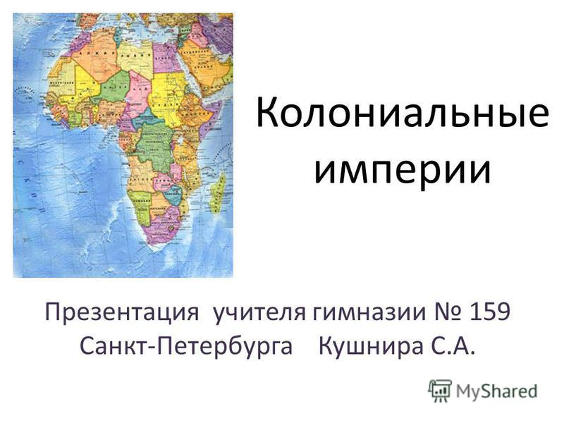 Колониальные империи Презентация учителя гимназии 159 Санкт-Петербурга Кушнира С.А.