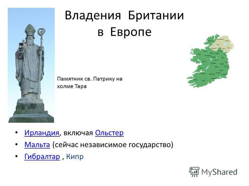 Владения Британии в Европе Ирландия, включая Ольстер Ирландия Ольстер Мальта (сейчас независимое государство) Мальта Гибралтар, Кипр Гибралтар Памятник св. Патрику на холме Тара