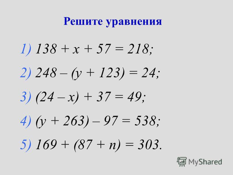 Решите уравнения 1) 138 + х + 57 = 218; 2) 248 – (у + 123) = 24; 3) (24 – х) + 37 = 49; 4) (у + 263) – 97 = 538; 5) 169 + (87 + n) = 303.