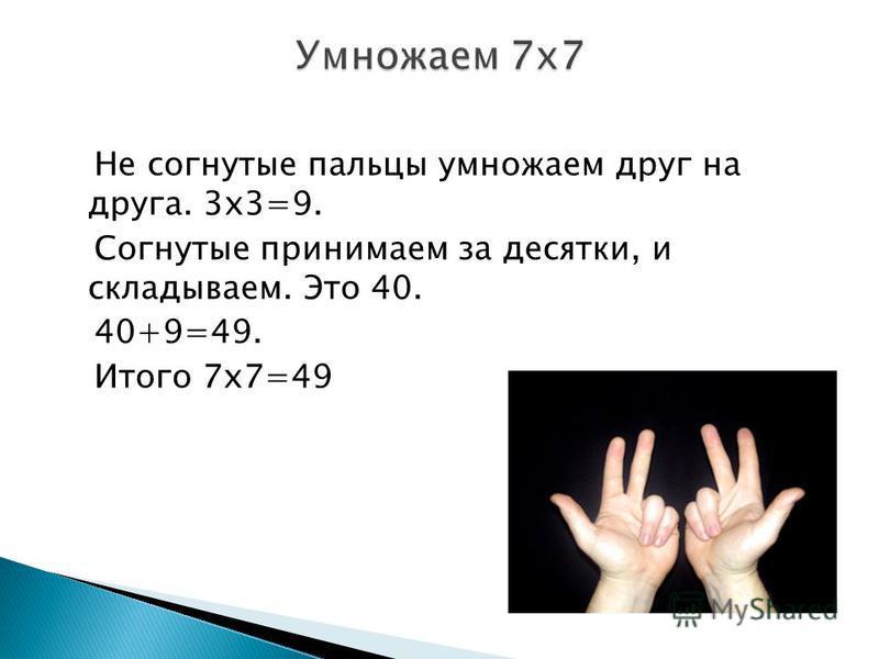 Не согнутые пальцы умножаем друг на друга. 3 х 3=9. Согнутые принимаем за десятки, и складываем. Это 40. 40+9=49. Итого 7 х 7=49