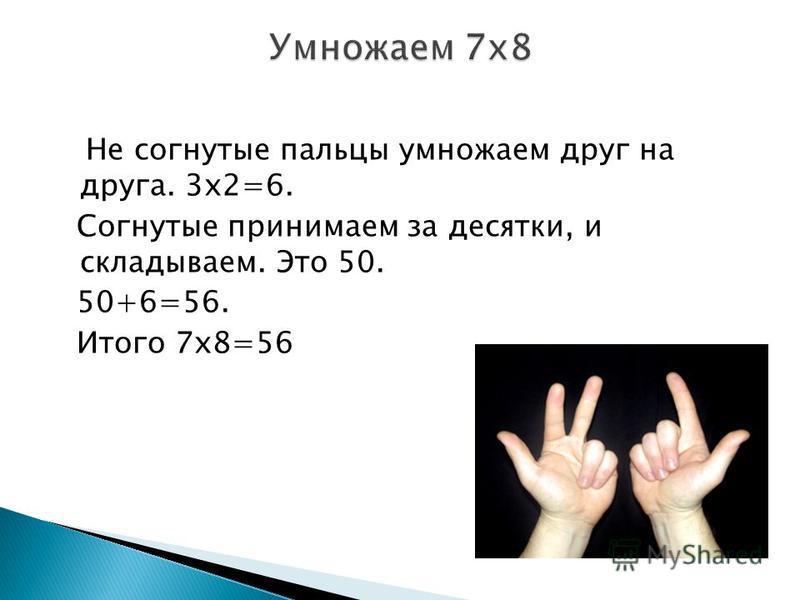 Не согнутые пальцы умножаем друг на друга. 3 х 2=6. Согнутые принимаем за десятки, и складываем. Это 50. 50+6=56. Итого 7 х 8=56