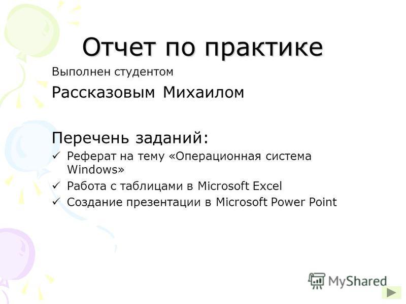 Отчет по практике Выполнен студентом Рассказовым Михаилом Перечень заданий: Реферат на тему «Операционная система Windows» Работа с таблицами в Microsoft Excel Создание презентации в Microsoft Power Point