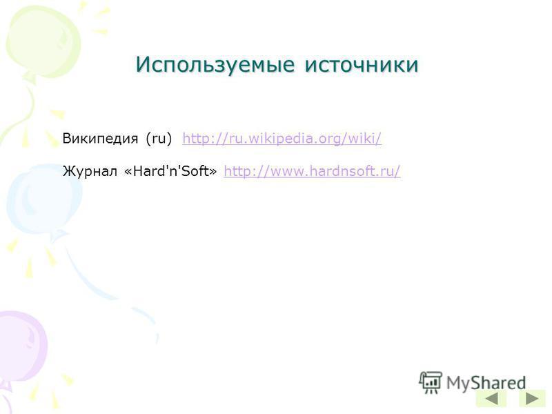 Используемые источники Википедия (ru) http://ru.wikipedia.org/wiki/http://ru.wikipedia.org/wiki/ Журнал «Hard'n'Soft» http://www.hardnsoft.ru/http://www.hardnsoft.ru/