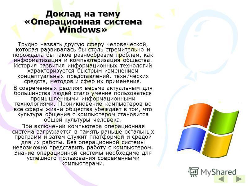 Доклад на тему «Операционная система Windows» Трудно назвать другую сферу человеческой, которая развивалась бы столь стремительно и порождала бы такое разнообразие проблем, как информатизация и компьютеризация общества. История развития информационны