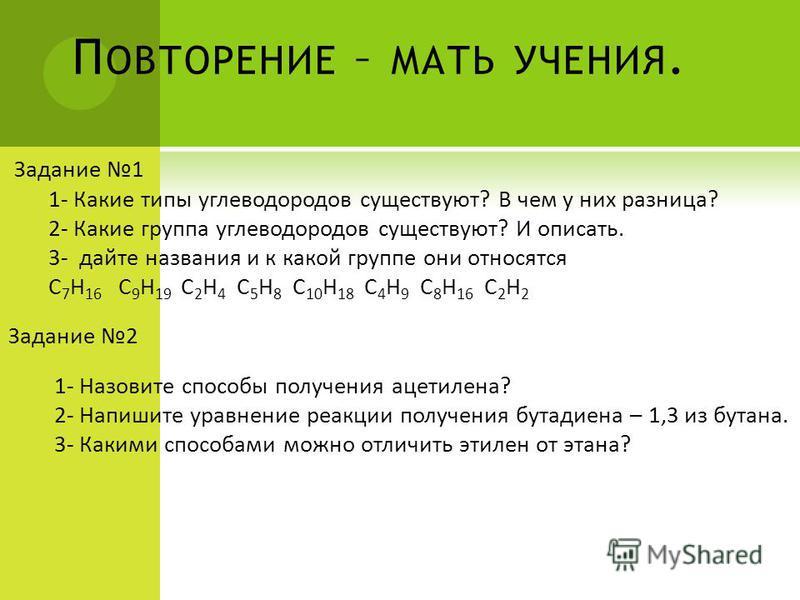 П ОВТОРЕНИЕ – МАТЬ УЧЕНИЯ. Задание 1 1- Какие типы углеводородов существуют? В чем у них разница? 2- Какие группа углеводородов существуют? И описать. 3- дайте названия и к какой группе они относятся C 7 H 16 C 9 H 19 C 2 H 4 C 5 H 8 C 10 H 18 C 4 H