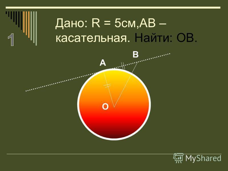 Дано: R = 5см,АВ – касательная. Найти: ОВ. А В О