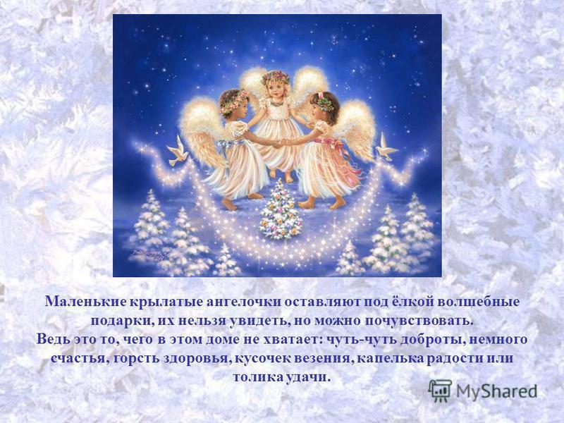 Маленькие крылатые ангелочки оставляют под ёлкой волшебные подарки, их нельзя увидеть, но можно почувствовать. Ведь это то, чего в этом доме не хватает: чуть-чуть доброты, немного счастья, горсть здоровья, кусочек везения, капелька радости или толика