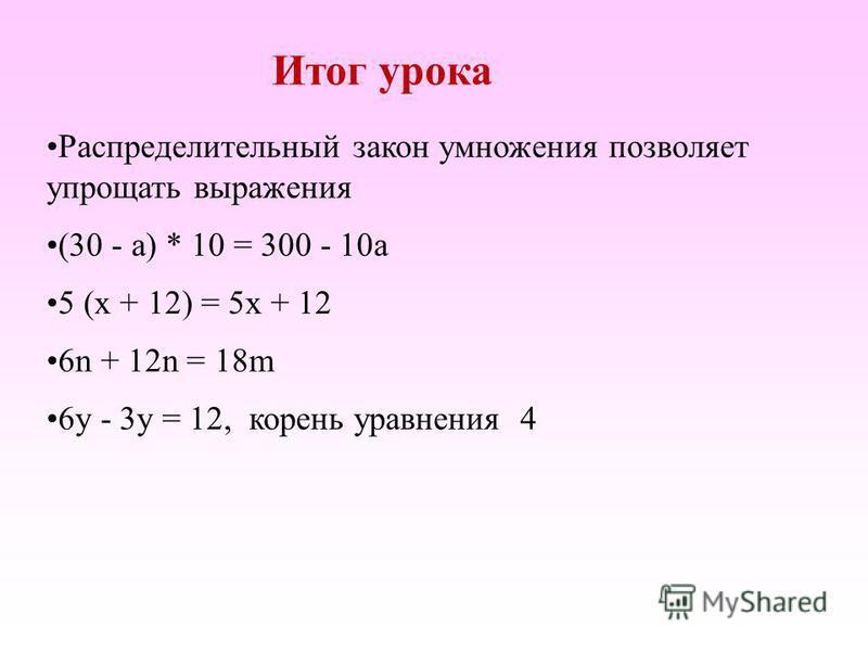 Итог урока Распределительный закон умножения позволяет упрощать выражения (30 - а) * 10 = 300 - 10 а 5 (х + 12) = 5 х + 12 6n + 12n = 18m 6 у - 3 у = 12, корень уравнения 4