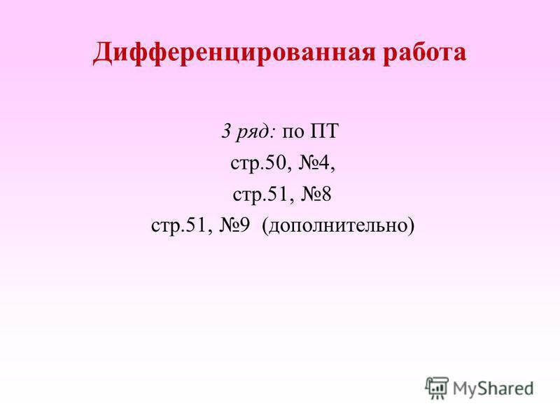 3 ряд: по ПТ стр.50, 4, стр.51, 8 стр.51, 9 (дополнительно) Дифференцированная работа