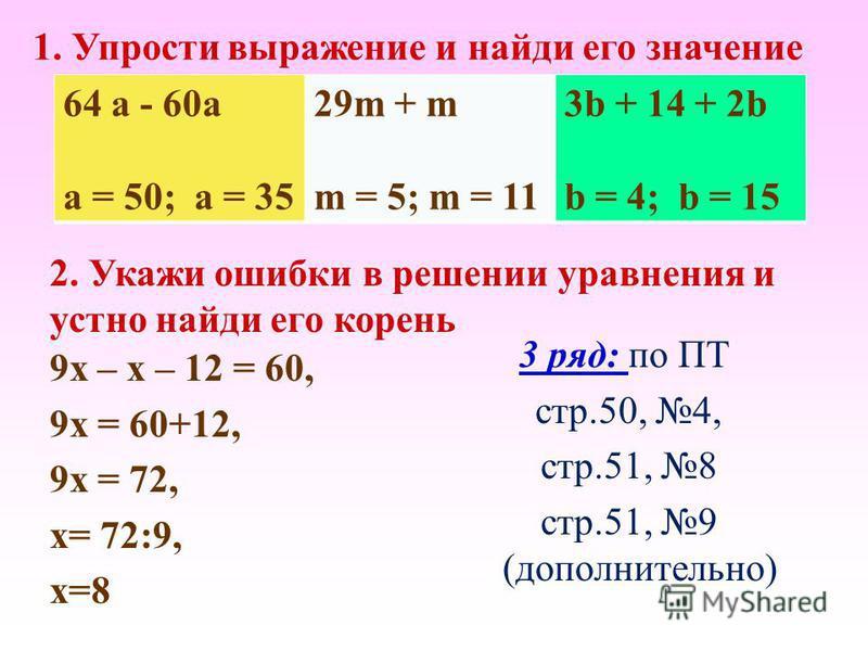 64 а - 60 а a = 50; a = 35 29m + m m = 5; m = 11 3b + 14 + 2b b = 4; b = 15 1. Упрости выражение и найди его значение 2. Укажи ошибки в решении уравнения и устно найди его корень 9 х – х – 12 = 60, 9 х = 60+12, 9 х = 72, х= 72:9, х=8 3 ряд: по ПТ стр