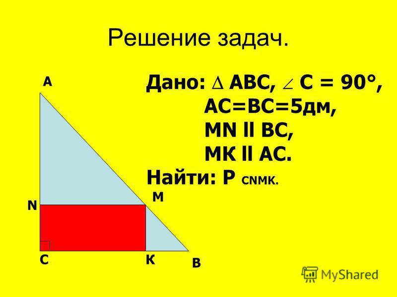 Решение задач. СК В М N A Дано: АВС, С = 90°, АС=ВС=5 дм, МN ll ВС, МК ll АС. Найти: Р CNMK.