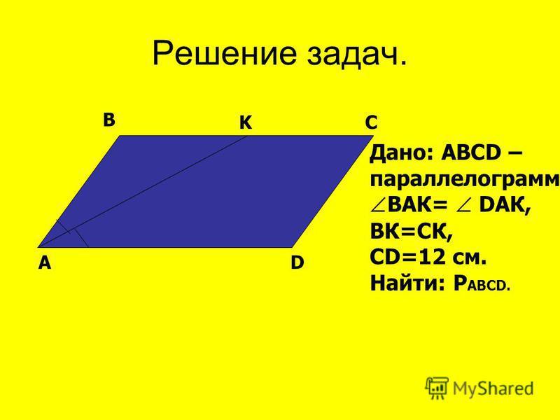 Решение задач. AD B KC Дано: АВСD – параллелограмм, ВАК= DАК, ВК=СК, СD=12 см. Найти: Р АВСD.