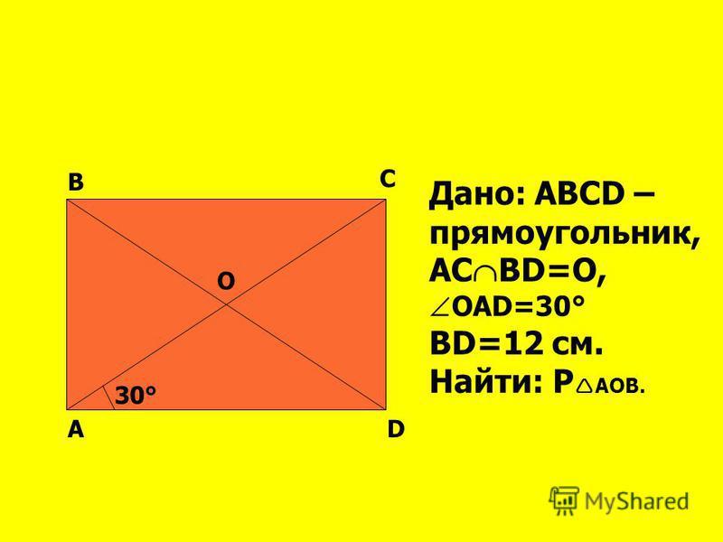 АD В С О 30° Дано: АВСD – прямоугольник, АС ВD=О, ОАD=30° ВD=12 см. Найти: Р АОВ.