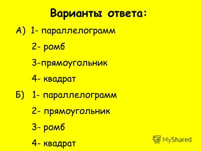 Варианты ответа: А) 1- параллелограмм 2- ромб 3-прямоугольник 4- квадрат Б) 1- параллелограмм 2- прямоугольник 3- ромб 4- квадрат