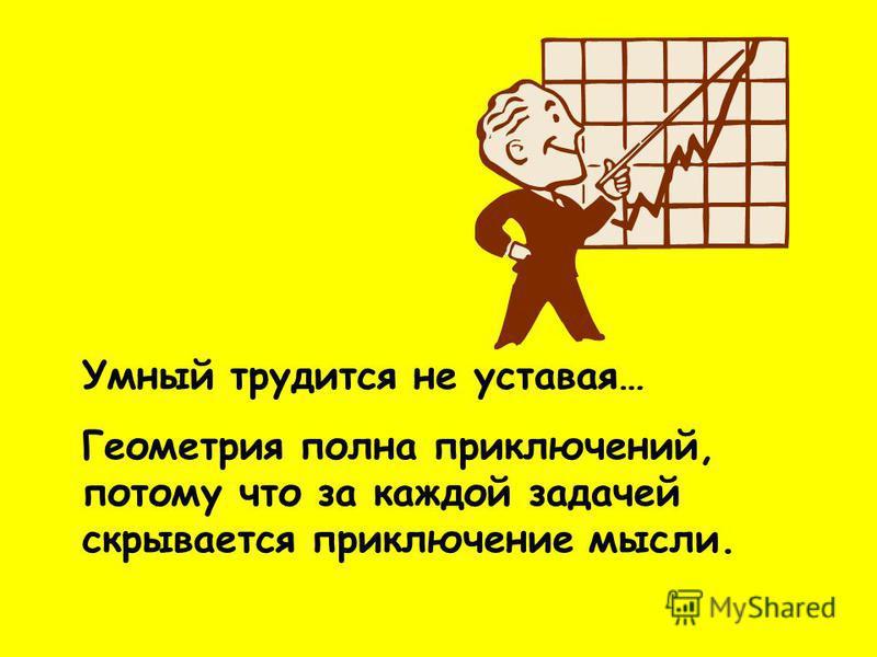 Умный трудится не уставая… Геометрия полна приключений, потому что за каждой задачей скрывается приключение мысли.