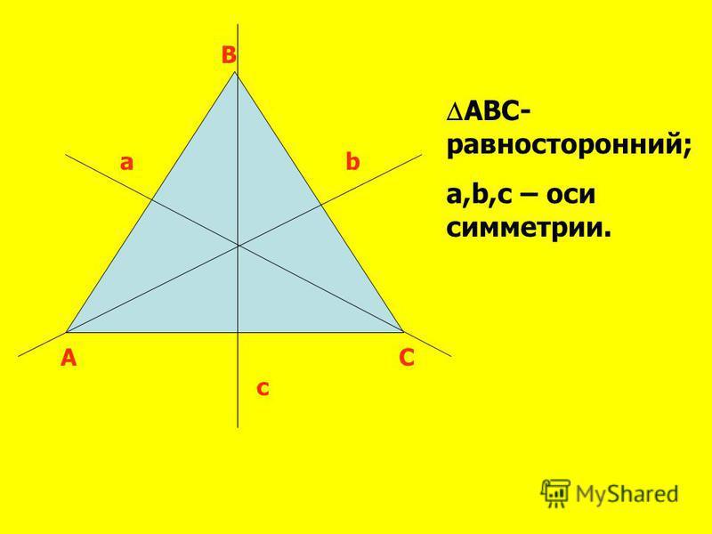 A B C ab c ABC- равносторонний; a,b,c – оси симметрии.
