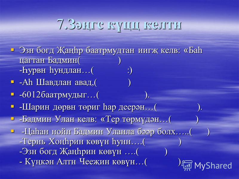 7.Зәңгс күцц келтн Эзн богд Җаңһр баатрмудтан иигҗ келв: « Баһ цагтан Бадмин( ) -Һурвн һундлан…( :) Эзн богд Җаңһр баатрмудтан иигҗ келв: « Баһ цагтан Бадмин( ) -Һурвн һундлан…( :) -Аһ Шавдлан авад,( ) -Аһ Шавдлан авад,( ) -6012баатрмудыг…( ). -6012б