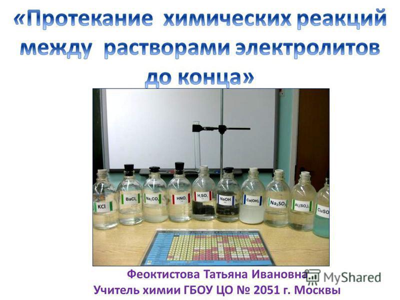Феоктистова Татьяна Ивановна Учитель химии ГБОУ ЦО 2051 г. Москвы
