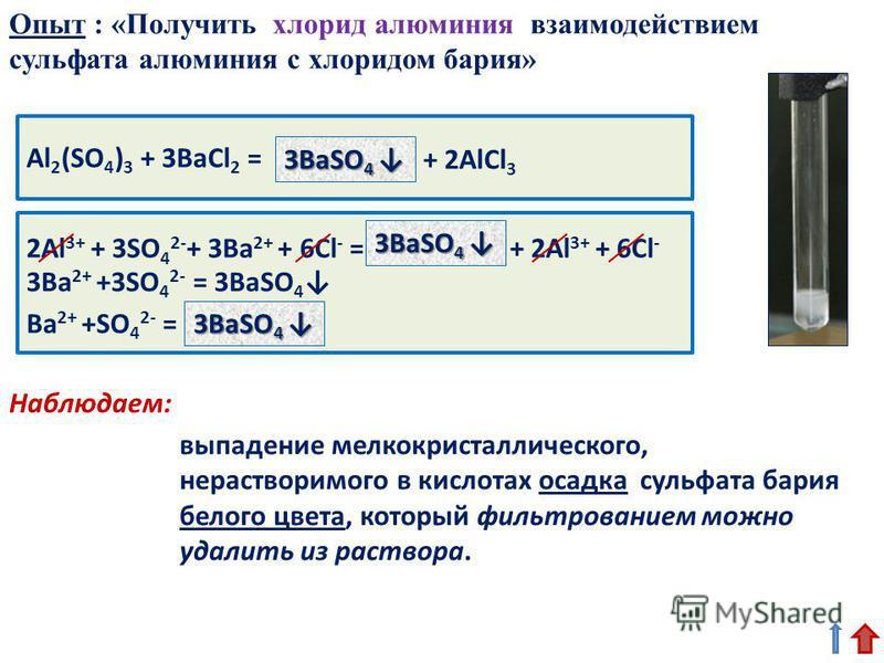 Al 2 (SO 4 ) 3 + 3BaCl 2 = выпадение мелкокристаллического, нерастворимого в кислотах осадка сульфата бария белого цвета, который фильтрованием можно удалить из раствора. 3BaSO 4 3BaSO 4 2Al 3+ + 3SO 4 2- + 3Ba 2+ + 6Cl - = + 2Al 3+ + 6Cl - Опыт : «П