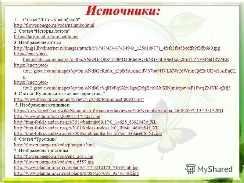 Источники: 1. Статья Лотос Каспийский http://flower.onego.ru/voda/nelumbo.html 2. Статья История лотоса https://lady.mail.ru/product/lotos/ 3. Изображение лотоса http://img1.liveinternet.ru/images/attach/c/0//47/434/47434943_1250109771_4fefe3fbt58cdf