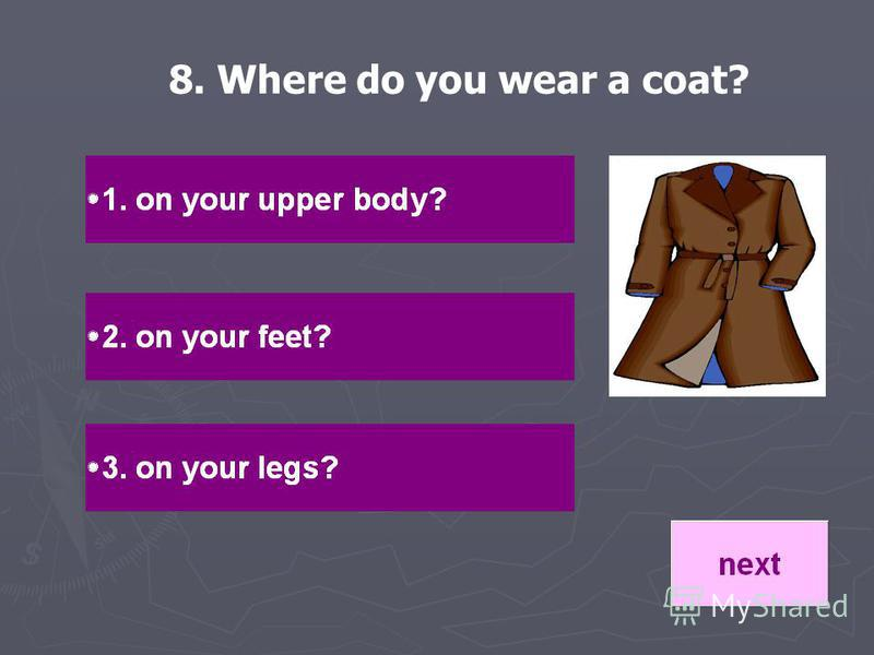 8. Where do you wear a coat?