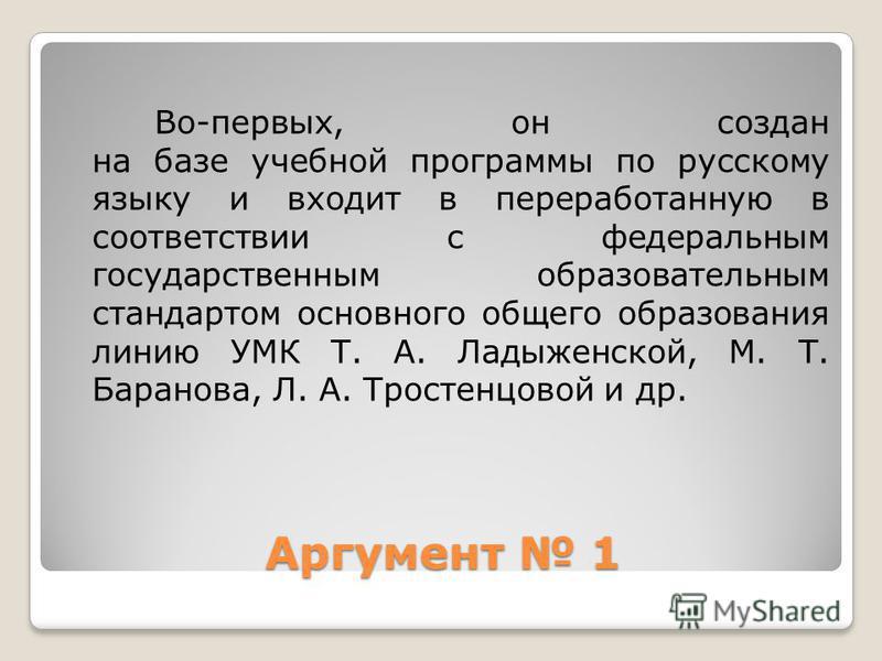Аргумент 1 Во-первых, он создан на базе учебной программы по русскому языку и входит в переработанную в соответствии с федеральным государственным образовательным стандартом основного общего образования линию УМК Т. А. Ладыженской, М. Т. Баранова, Л.