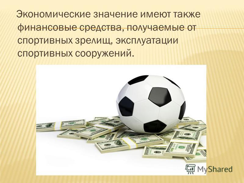 Экономические значение имеют также финансовые средства, получаемые от спортивных зрелищ, эксплуатации спортивных сооружений.