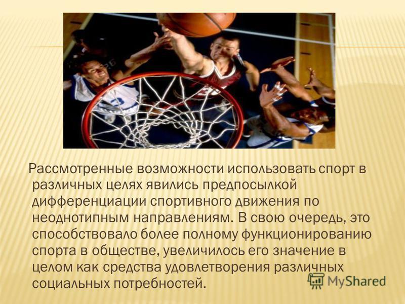 Рассмотренные возможности использовать спорт в различных целях явились предпосылкой дифференциации спортивного движения по неоднотипным направлениям. В свою очередь, это способствовало более полному функционированию спорта в обществе, увеличилось его