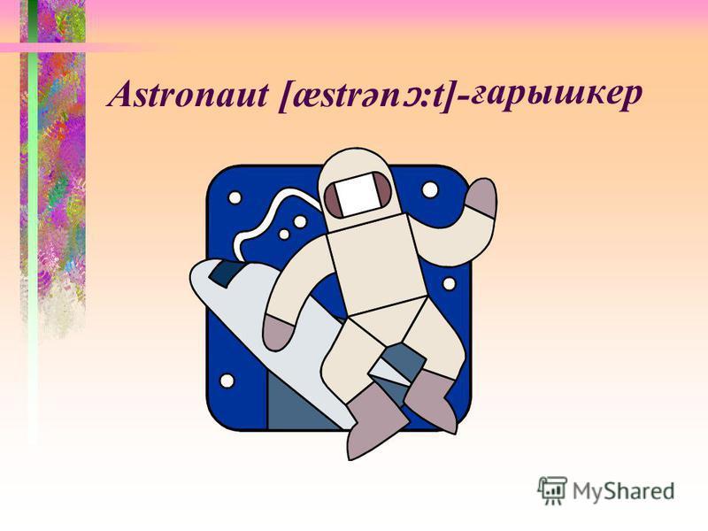 Astronaut [æstrәn ɔ :t]- ғарышкер